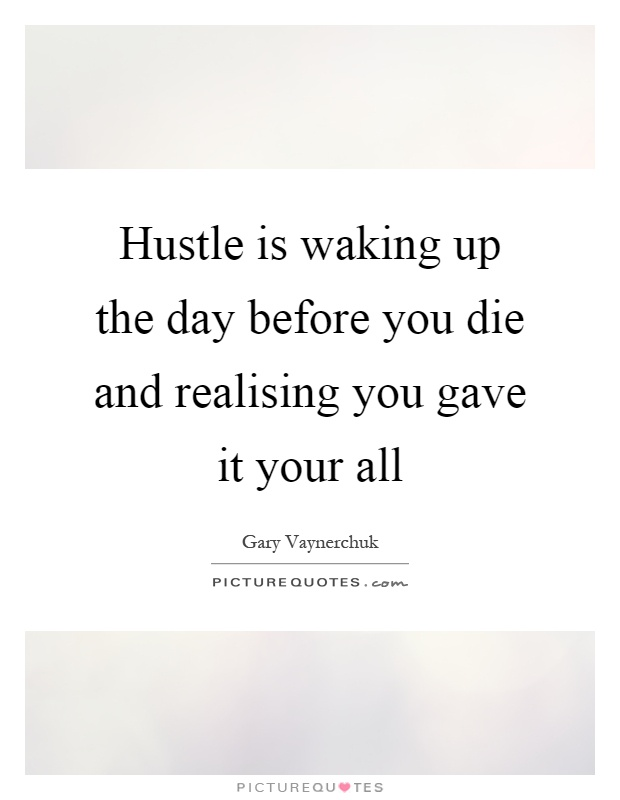 Hustle is waking up the day before you die and realising you gave it your all Picture Quote #1