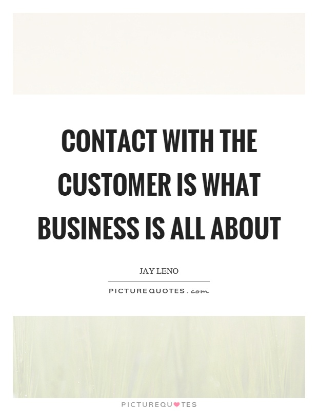 Contact with the customer is what business is all about Picture Quote #1