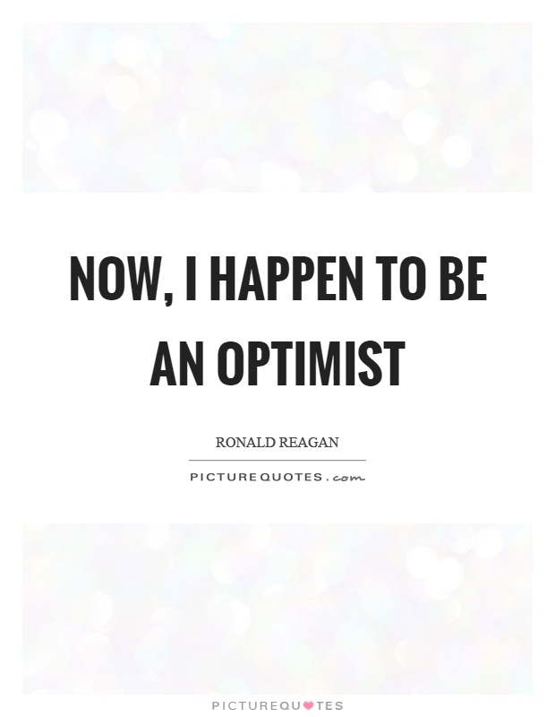 Now, I happen to be an optimist Picture Quote #1