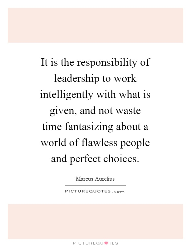 It is the responsibility of leadership to work intelligently with what is given, and not waste time fantasizing about a world of flawless people and perfect choices Picture Quote #1