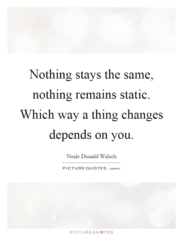 Nothing stays the same, nothing remains static. Which way a thing changes depends on you Picture Quote #1