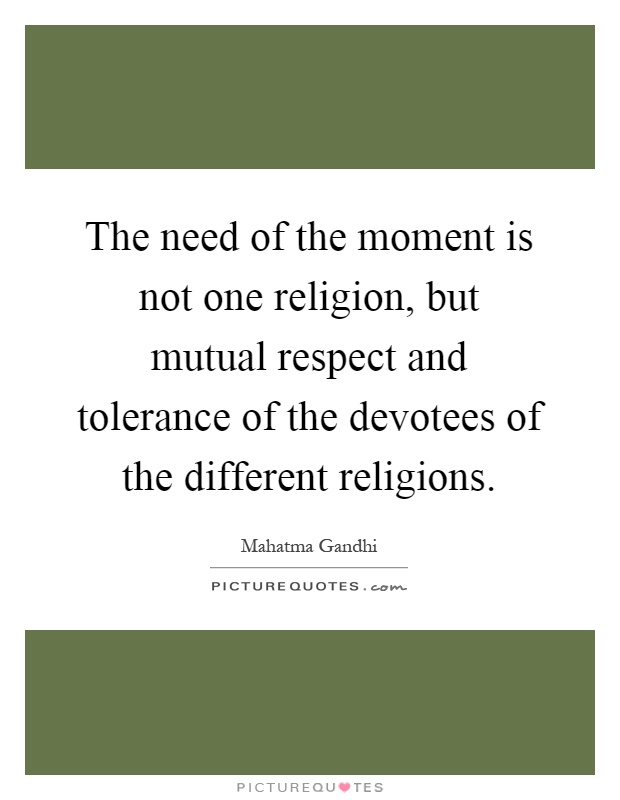 The need of the moment is not one religion, but mutual respect and tolerance of the devotees of the different religions Picture Quote #1