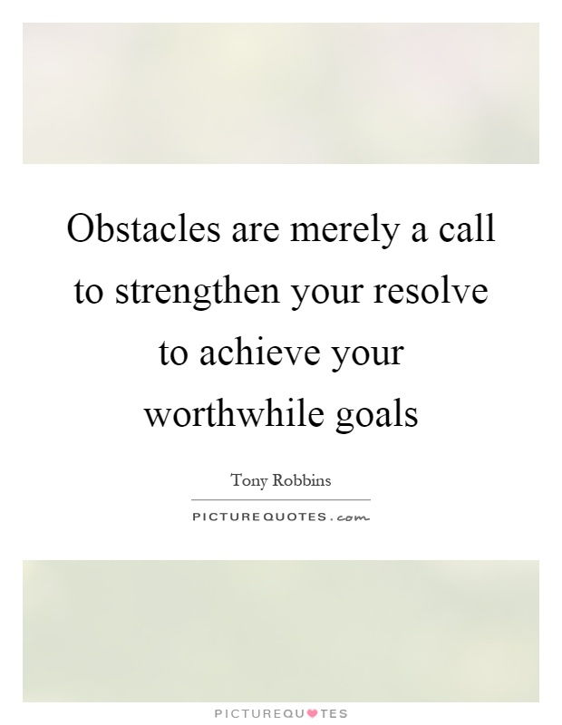 Obstacles are merely a call to strengthen your resolve to achieve your worthwhile goals Picture Quote #1