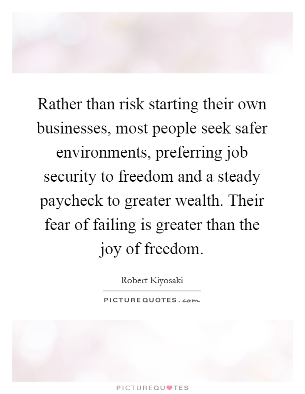 Rather than risk starting their own businesses, most people seek safer environments, preferring job security to freedom and a steady paycheck to greater wealth. Their fear of failing is greater than the joy of freedom Picture Quote #1