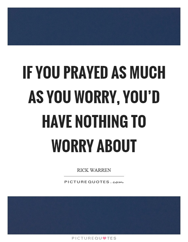 If you prayed as much as you worry, you'd have nothing to worry about Picture Quote #1