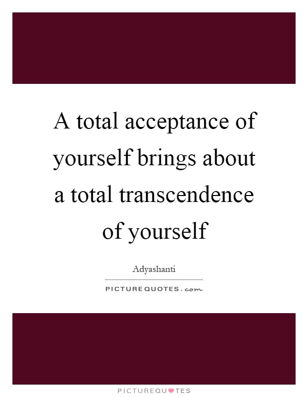 A total acceptance of yourself brings about a total transcendence of yourself Picture Quote #1