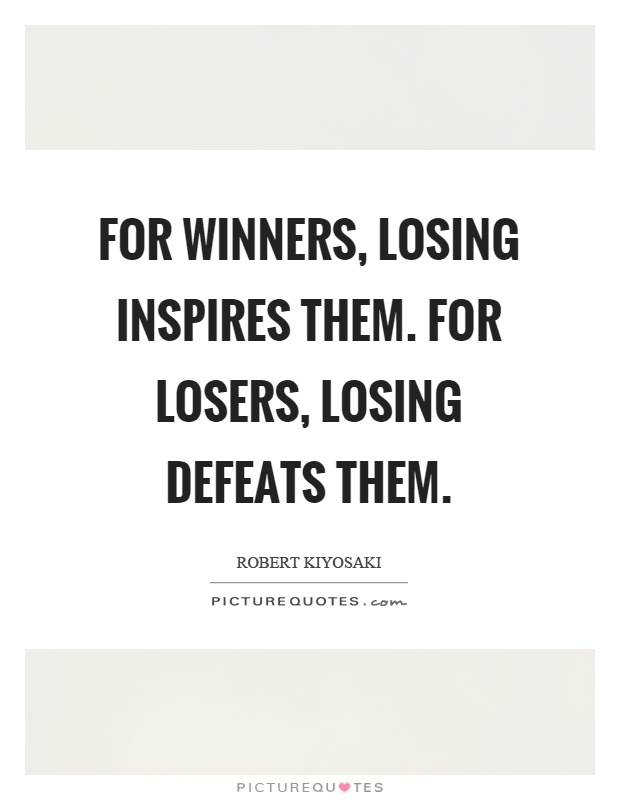 For winners, losing inspires them. For losers, losing defeats them Picture Quote #1
