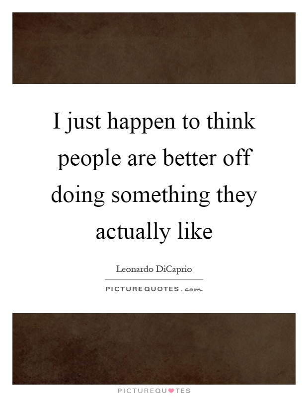 I just happen to think people are better off doing something they actually like Picture Quote #1