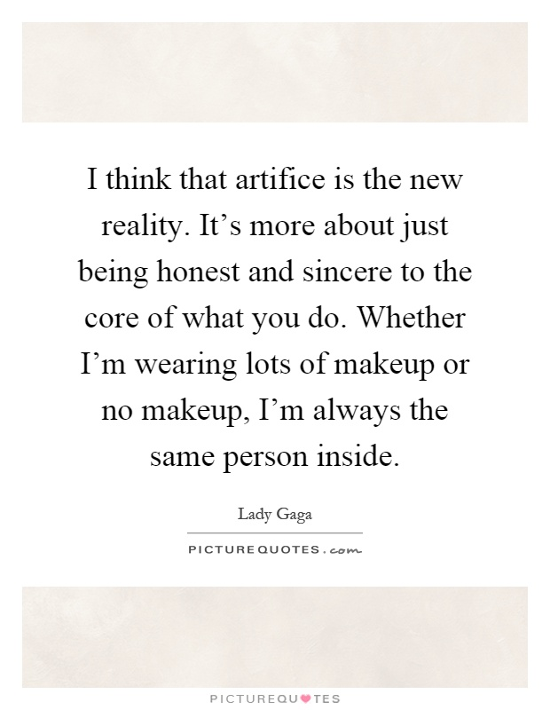 I think that artifice is the new reality. It's more about just being honest and sincere to the core of what you do. Whether I'm wearing lots of makeup or no makeup, I'm always the same person inside Picture Quote #1