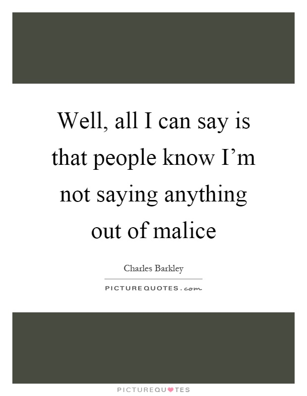 Well, all I can say is that people know I'm not saying anything out of malice Picture Quote #1