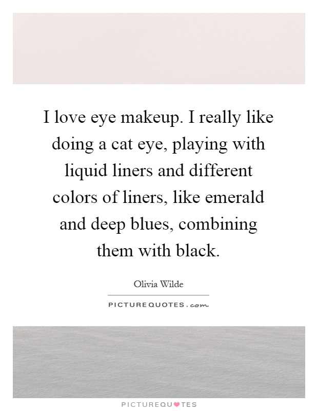 I love eye makeup. I really like doing a cat eye, playing with liquid liners and different colors of liners, like emerald and deep blues, combining them with black Picture Quote #1