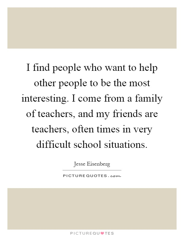 I find people who want to help other people to be the most interesting. I come from a family of teachers, and my friends are teachers, often times in very difficult school situations Picture Quote #1
