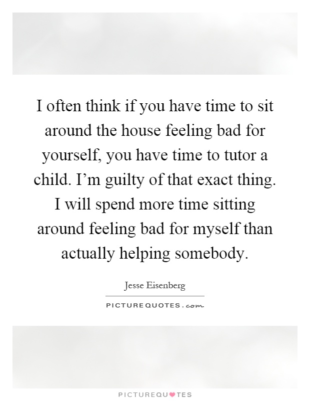 I often think if you have time to sit around the house feeling bad for yourself, you have time to tutor a child. I'm guilty of that exact thing. I will spend more time sitting around feeling bad for myself than actually helping somebody Picture Quote #1