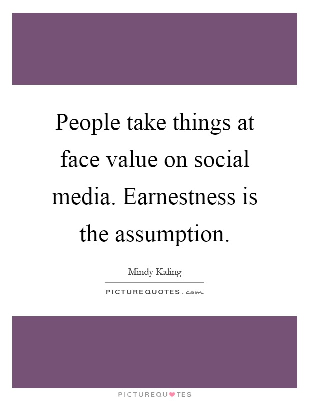 People take things at face value on social media. Earnestness is the assumption Picture Quote #1