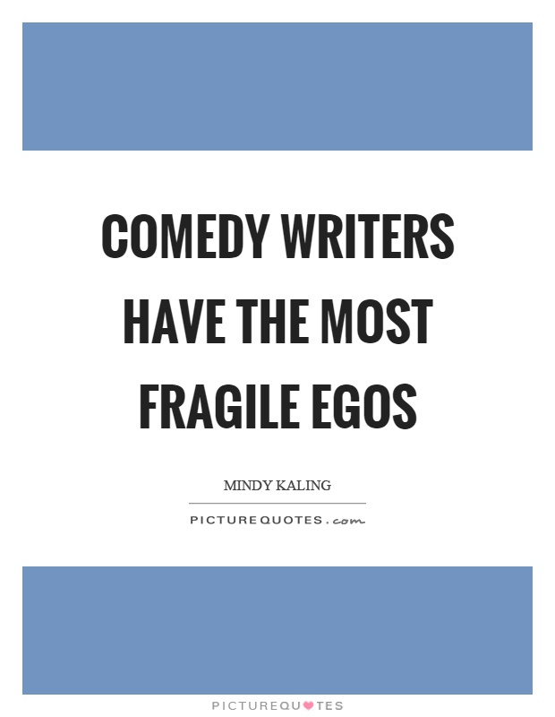 Comedy writers have the most fragile egos Picture Quote #1