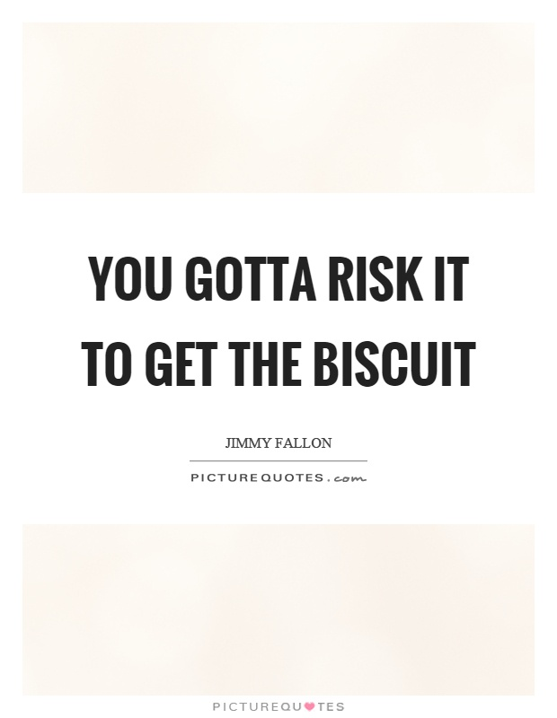 You gotta risk it to get the biscuit Picture Quote #1