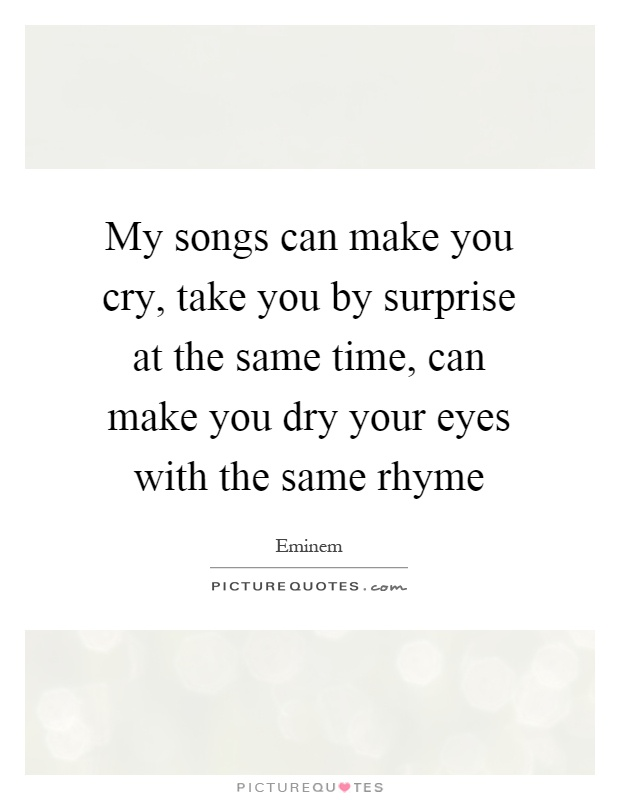 My Songs Can Make You Cry Take You By Surprise At The Same