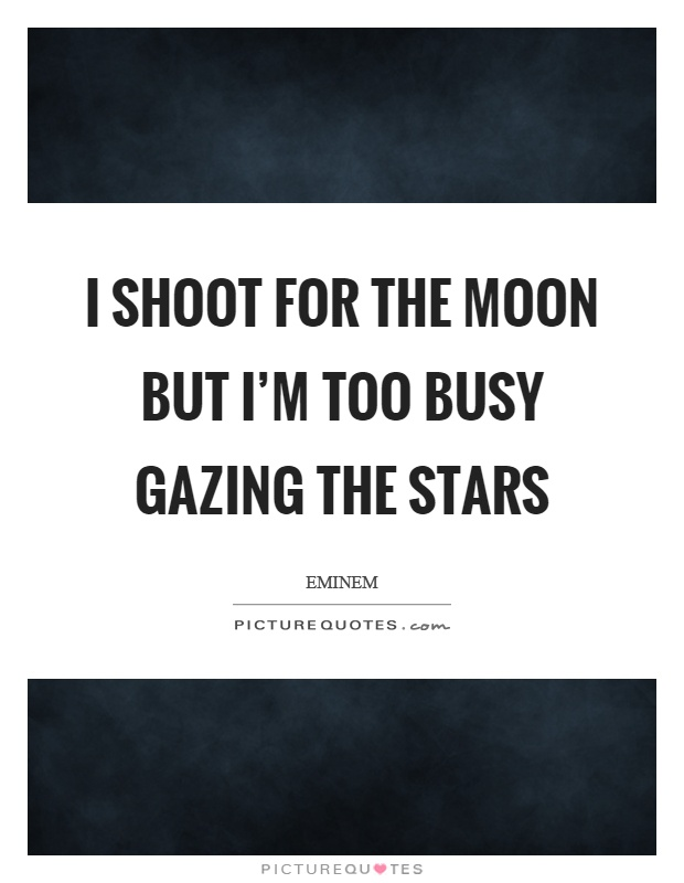 I shoot for the moon but I'm too busy gazing the stars Picture Quote #1
