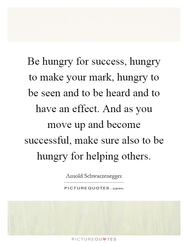 Be hungry for success, hungry to make your mark, hungry to be seen and to be heard and to have an effect. And as you move up and become successful, make sure also to be hungry for helping others Picture Quote #1