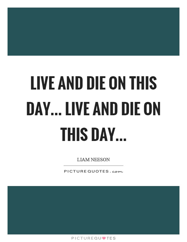 Live and die on this day... Live and die on this day Picture Quote #1
