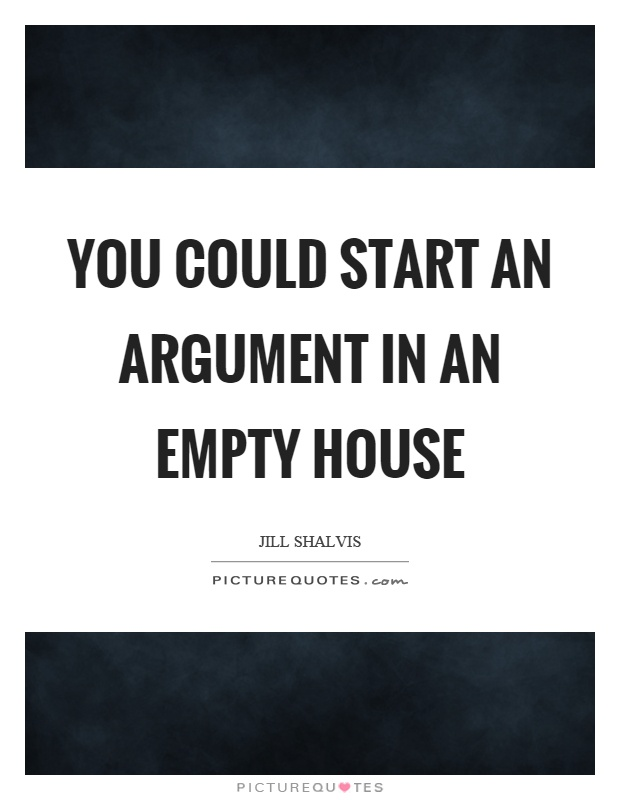 You could start an argument in an empty house Picture Quote #1