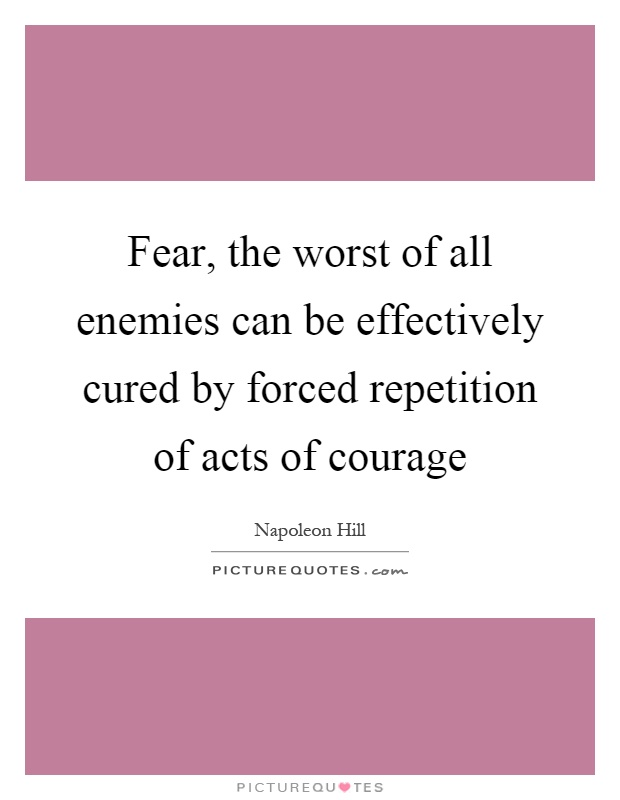 Fear, the worst of all enemies can be effectively cured by forced repetition of acts of courage Picture Quote #1