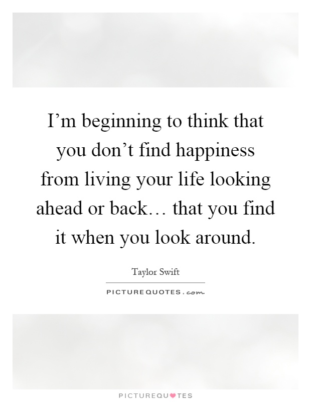 I'm beginning to think that you don't find happiness from living your life looking ahead or back… that you find it when you look around Picture Quote #1