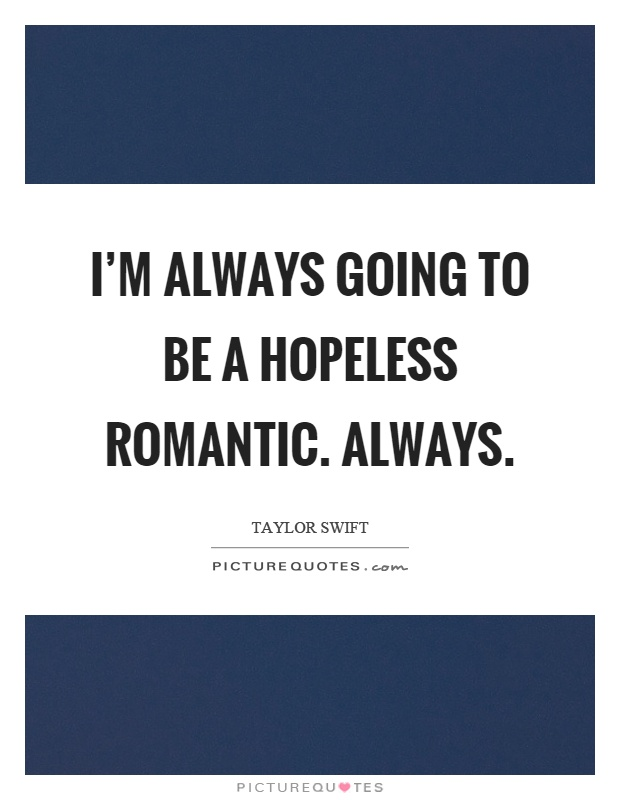 I'm always going to be a hopeless romantic. Always Picture Quote #1