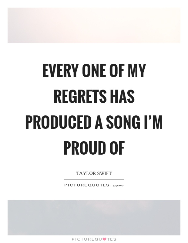 Every one of my regrets has produced a song I'm proud of Picture Quote #1