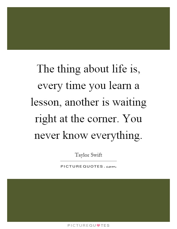 The thing about life is, every time you learn a lesson, another is waiting right at the corner. You never know everything Picture Quote #1