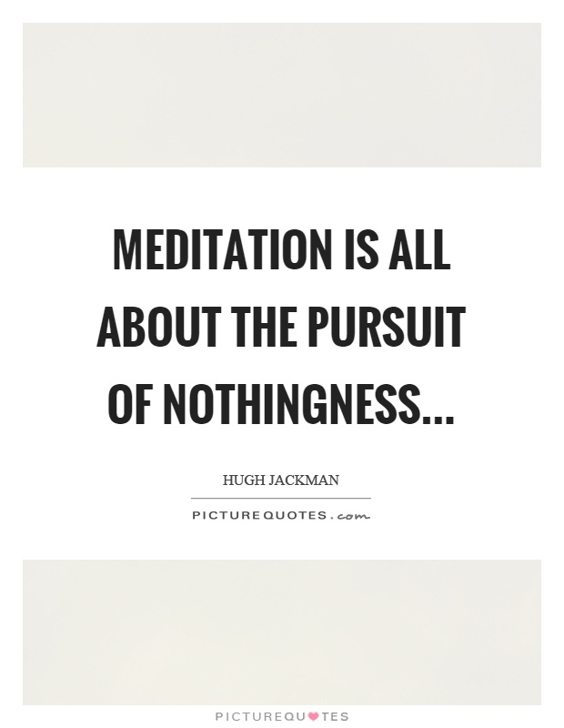 Meditation is all about the pursuit of nothingness Picture Quote #1