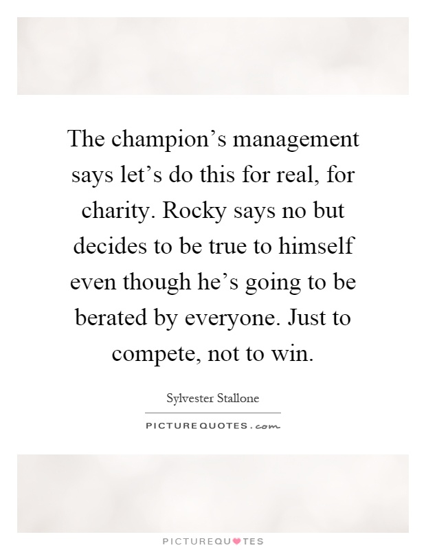 The champion's management says let's do this for real, for charity. Rocky says no but decides to be true to himself even though he's going to be berated by everyone. Just to compete, not to win Picture Quote #1