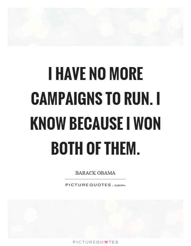 I have no more campaigns to run. I know because I won both of them Picture Quote #1