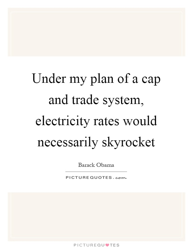 Under my plan of a cap and trade system, electricity rates would necessarily skyrocket Picture Quote #1