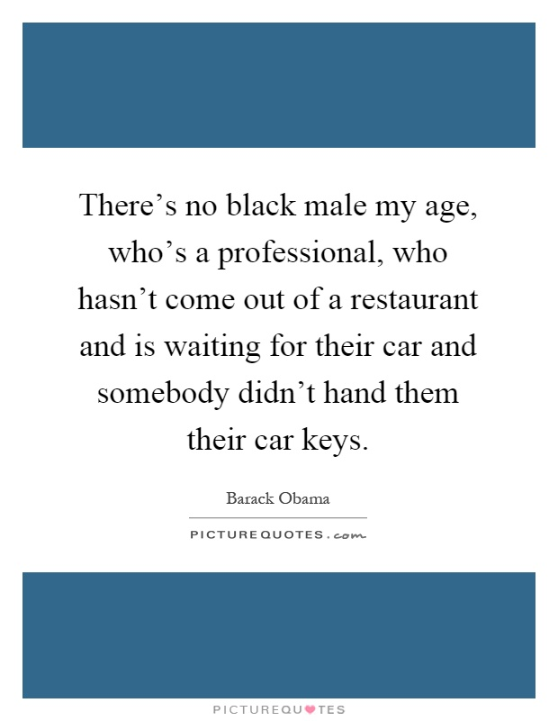 There's no black male my age, who's a professional, who hasn't come out of a restaurant and is waiting for their car and somebody didn't hand them their car keys Picture Quote #1