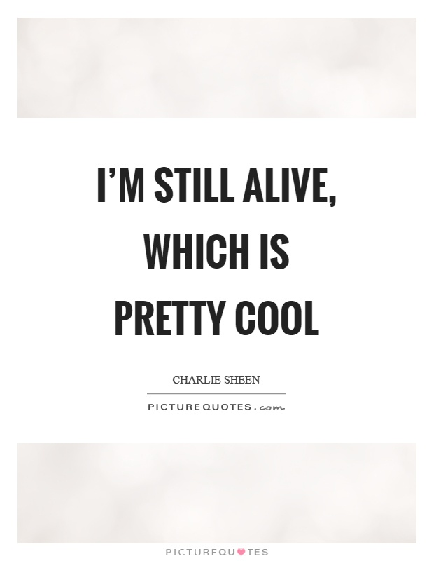 I'm still alive, which is pretty cool Picture Quote #1