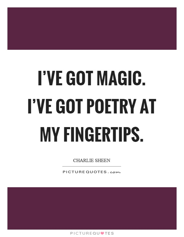 I've got magic. I've got poetry at my fingertips Picture Quote #1