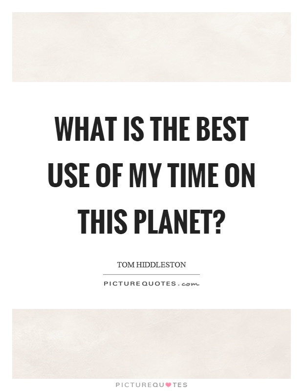 What is the best use of my time on this planet? Picture Quote #1