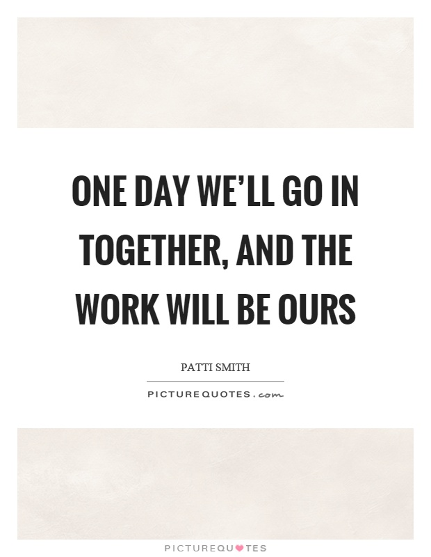 One day we'll go in together, and the work will be ours Picture Quote #1