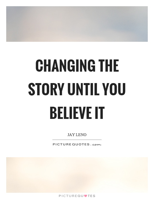 Changing the story until you believe it Picture Quote #1