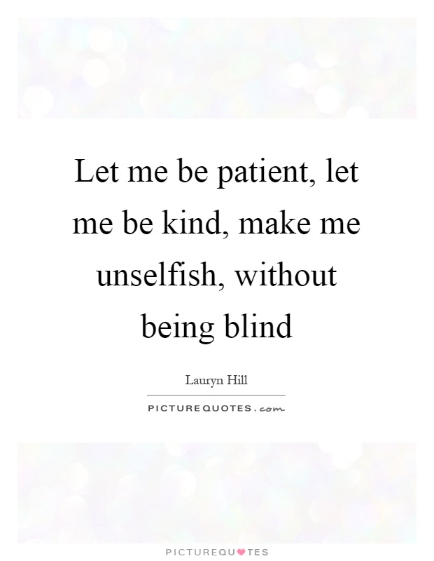 Let me be patient, let me be kind, make me unselfish, without being blind Picture Quote #1