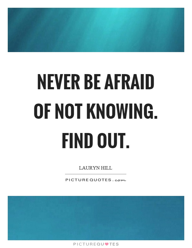 Never be afraid of not knowing. Find out Picture Quote #1