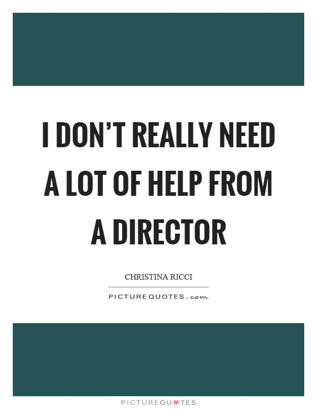 I don't really need a lot of help from a director Picture Quote #1