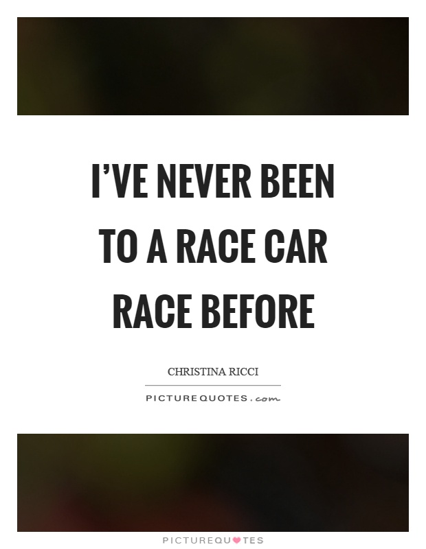 I've never been to a race car race before Picture Quote #1