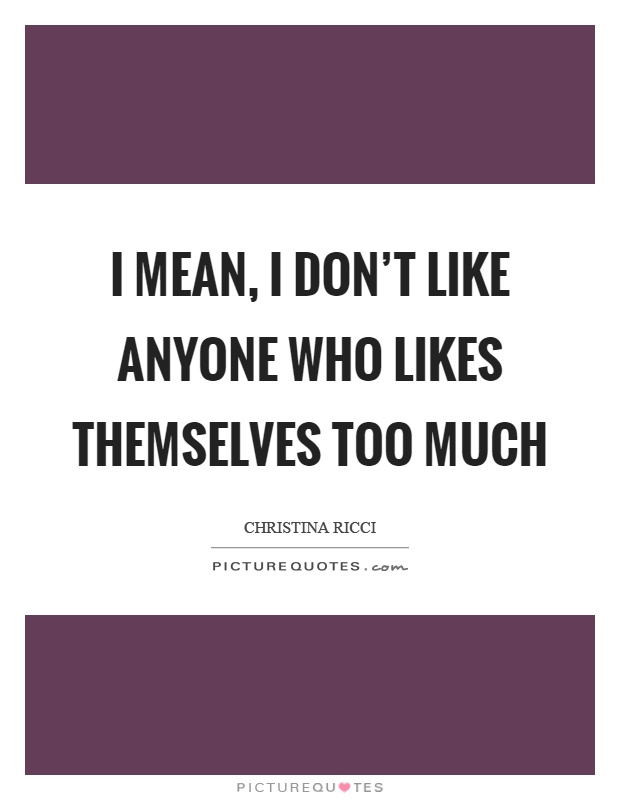 I mean, I don't like anyone who likes themselves too much Picture Quote #1