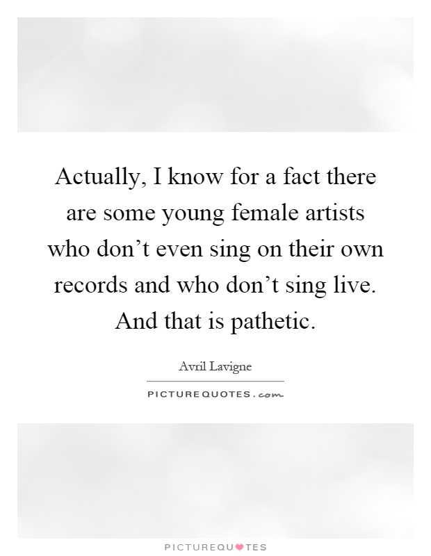 Actually, I know for a fact there are some young female artists who don't even sing on their own records and who don't sing live. And that is pathetic Picture Quote #1