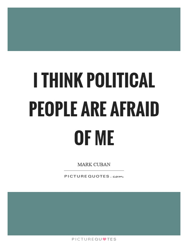 I think political people are afraid of me Picture Quote #1