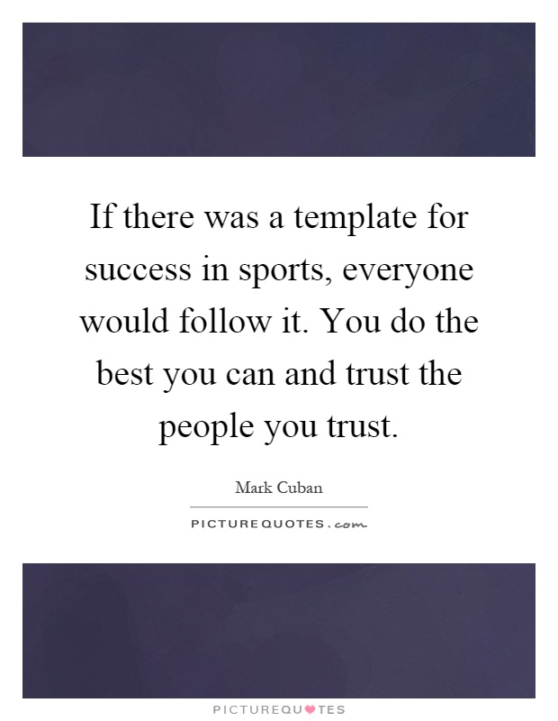 If there was a template for success in sports, everyone would follow it. You do the best you can and trust the people you trust Picture Quote #1