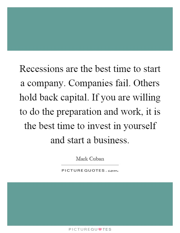 Recessions are the best time to start a company. Companies fail. Others hold back capital. If you are willing to do the preparation and work, it is the best time to invest in yourself and start a business Picture Quote #1