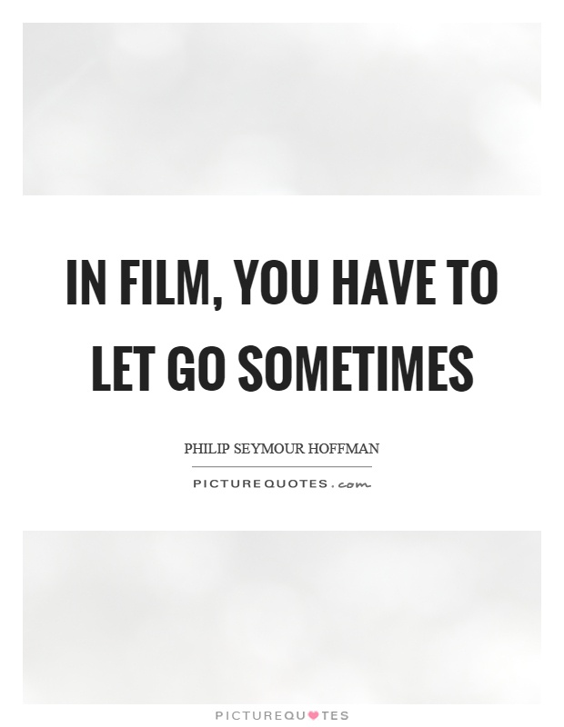 In film, you have to let go sometimes Picture Quote #1